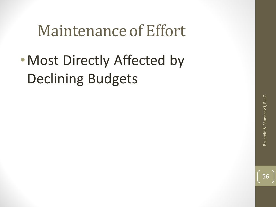 Maintenance of Effort Most Directly Affected by Declining Budgets Brustein & Manasevit, PLLC 56