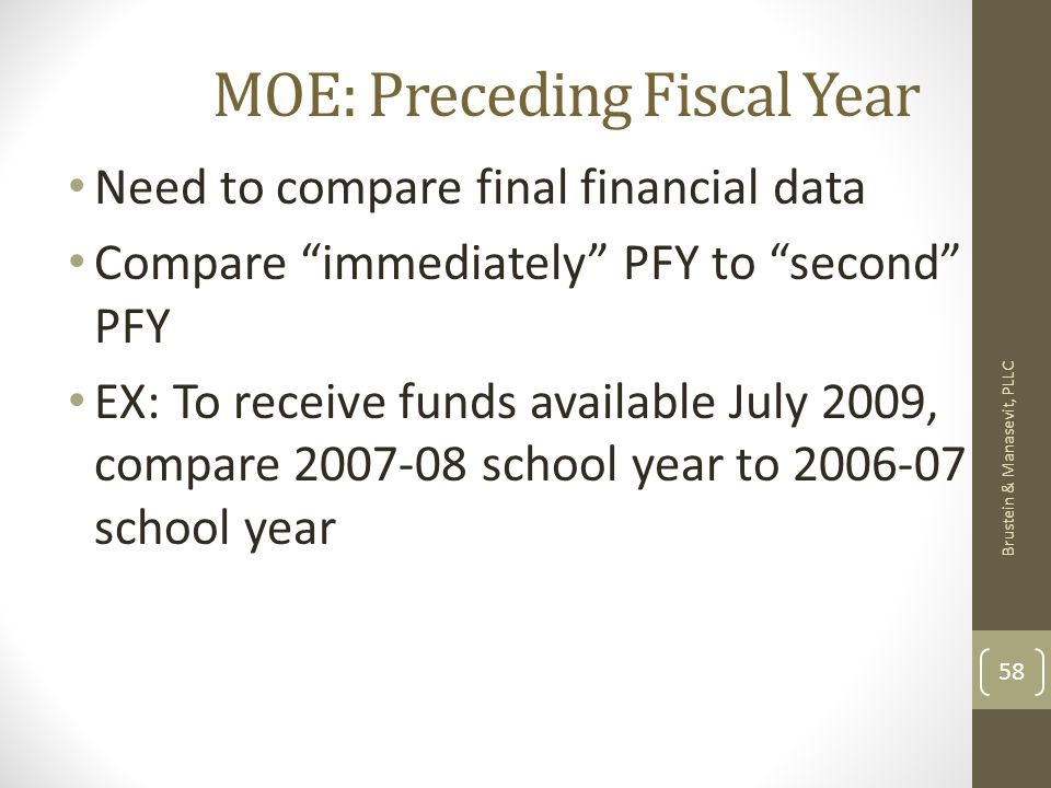 MOE: Preceding Fiscal Year Need to compare final financial data Compare immediately PFY to second PFY EX: To receive funds available July 2009, compare school year to school year Brustein & Manasevit, PLLC 58