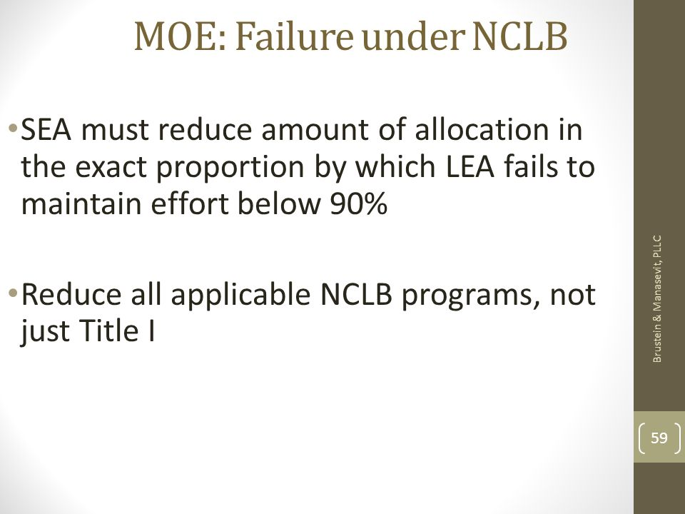 MOE: Failure under NCLB Brustein & Manasevit, PLLC 59 SEA must reduce amount of allocation in the exact proportion by which LEA fails to maintain effort below 90% Reduce all applicable NCLB programs, not just Title I