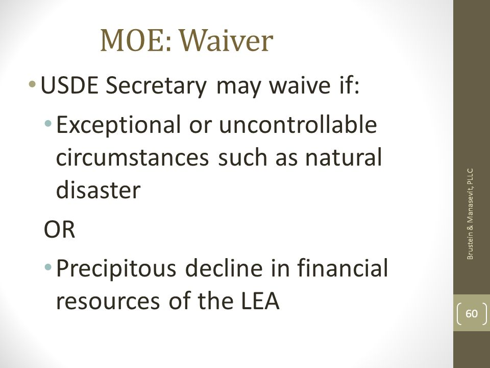 MOE: Waiver USDE Secretary may waive if: Exceptional or uncontrollable circumstances such as natural disaster OR Precipitous decline in financial resources of the LEA Brustein & Manasevit, PLLC 60