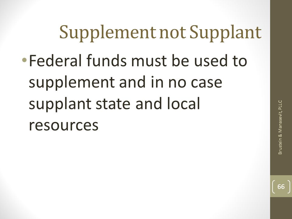 Supplement not Supplant Federal funds must be used to supplement and in no case supplant state and local resources Brustein & Manasevit, PLLC 66