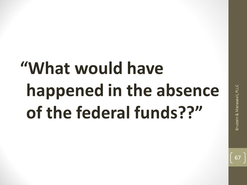 What would have happened in the absence of the federal funds Brustein & Manasevit, PLLC 67