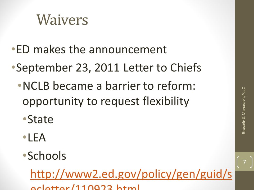 Waivers ED makes the announcement September 23, 2011 Letter to Chiefs NCLB became a barrier to reform: opportunity to request flexibility State LEA Schools   ecletter/ html Brustein & Manasevit, PLLC 7