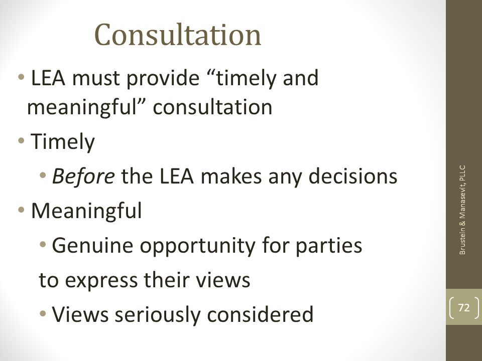 Consultation LEA must provide timely and meaningful consultation Timely Before the LEA makes any decisions Meaningful Genuine opportunity for parties to express their views Views seriously considered Brustein & Manasevit, PLLC 72