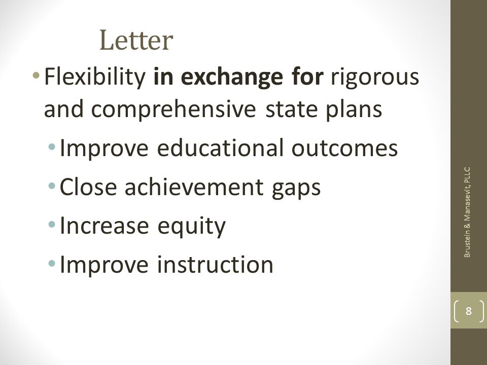 Letter Flexibility in exchange for rigorous and comprehensive state plans Improve educational outcomes Close achievement gaps Increase equity Improve instruction Brustein & Manasevit, PLLC 8