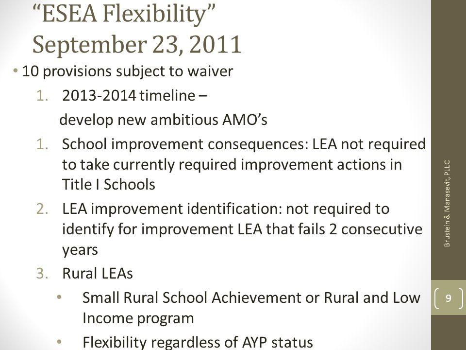 ESEA Flexibility September 23, provisions subject to waiver timeline – develop new ambitious AMOs 1.School improvement consequences: LEA not required to take currently required improvement actions in Title I Schools 2.LEA improvement identification: not required to identify for improvement LEA that fails 2 consecutive years 3.Rural LEAs Small Rural School Achievement or Rural and Low Income program Flexibility regardless of AYP status Brustein & Manasevit, PLLC 9