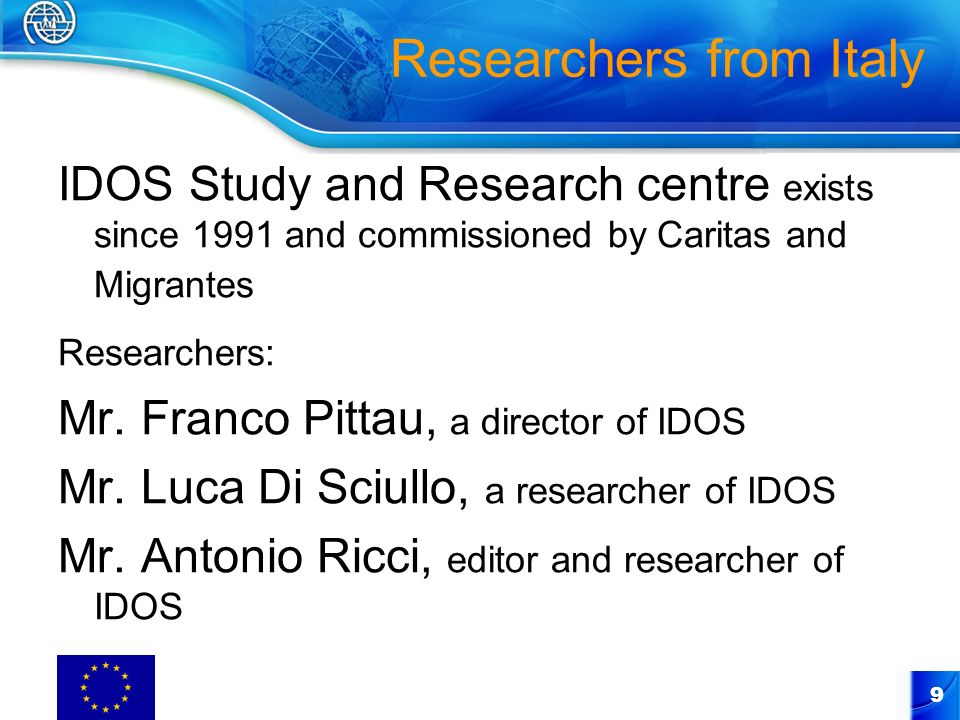 9 Researchers from Italy IDOS Study and Research centre exists since 1991 and commissioned by Caritas and Migrantes Researchers: Mr.