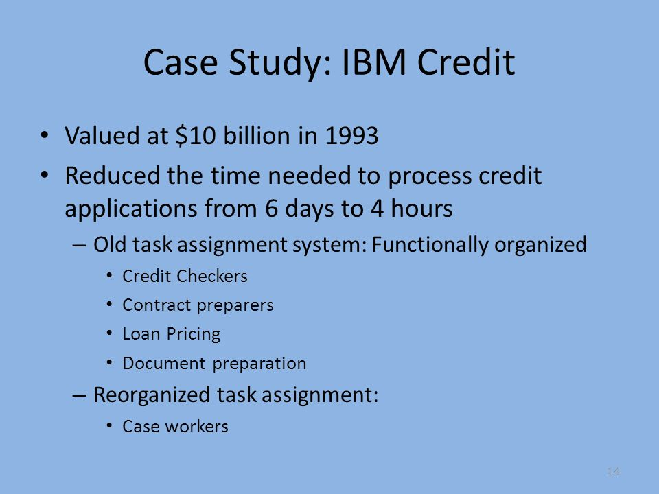 Case Study: IBM Credit Valued at $10 billion in 1993 Reduced the time needed to process credit applications from 6 days to 4 hours – Old task assignment system: Functionally organized Credit Checkers Contract preparers Loan Pricing Document preparation – Reorganized task assignment: Case workers 14