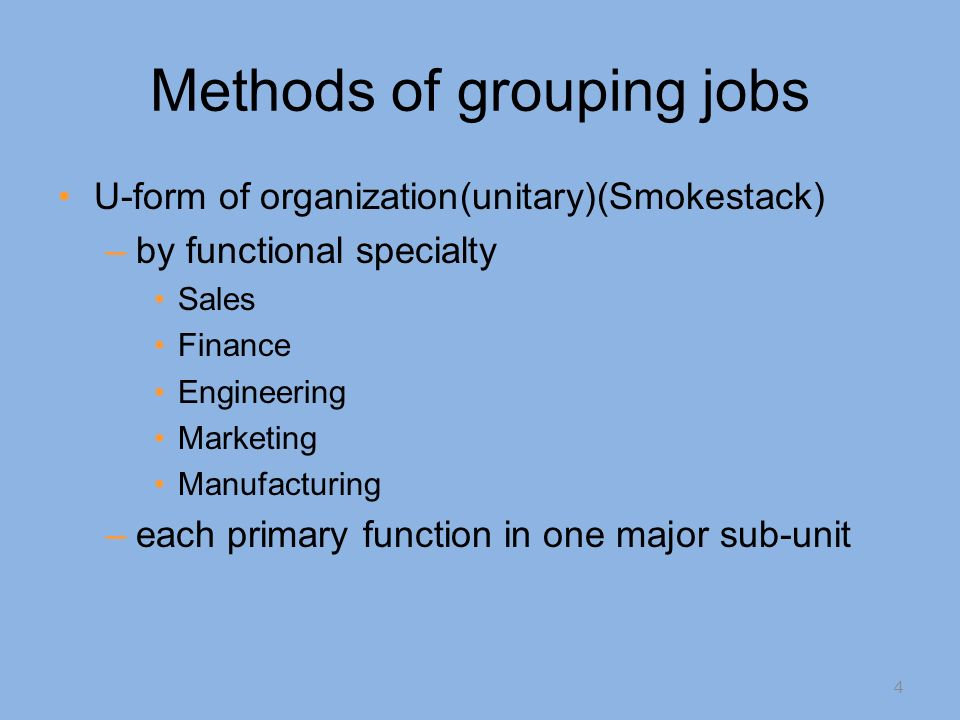 Methods of grouping jobs U-form of organization(unitary)(Smokestack) –by functional specialty Sales Finance Engineering Marketing Manufacturing –each primary function in one major sub-unit 4