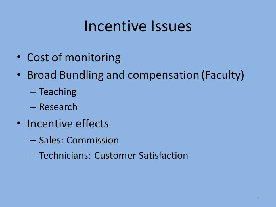 Incentive Issues Cost of monitoring Broad Bundling and compensation (Faculty) – Teaching – Research Incentive effects – Sales: Commission – Technicians: Customer Satisfaction 7