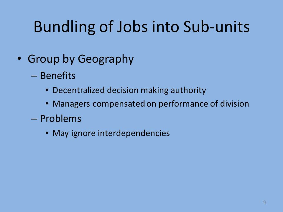 Bundling of Jobs into Sub-units Group by Geography – Benefits Decentralized decision making authority Managers compensated on performance of division – Problems May ignore interdependencies 9