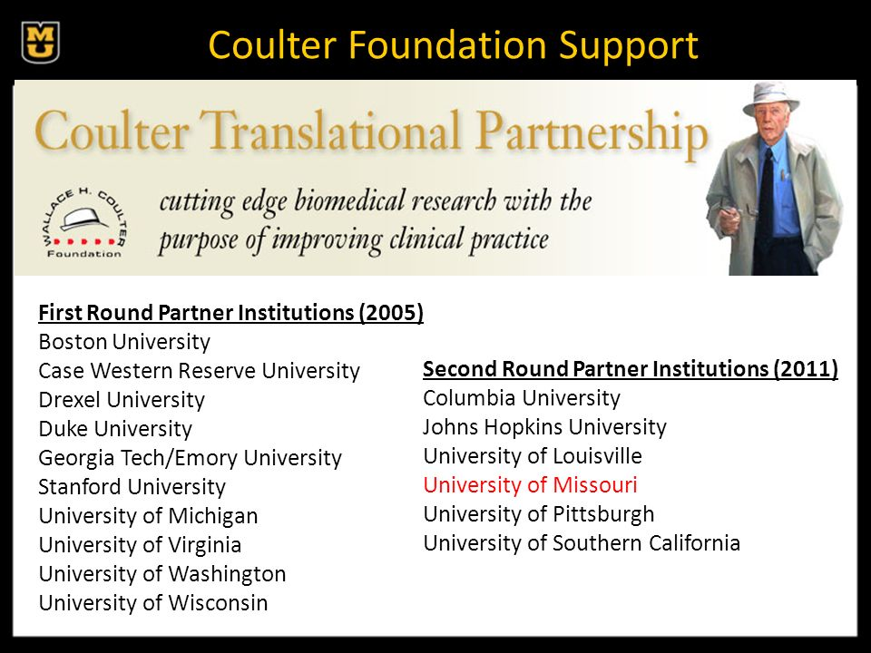 Coulter Foundation Support Second Round Partner Institutions (2011) Columbia University Johns Hopkins University University of Louisville University of Missouri University of Pittsburgh University of Southern California First Round Partner Institutions (2005) Boston University Case Western Reserve University Drexel University Duke University Georgia Tech/Emory University Stanford University University of Michigan University of Virginia University of Washington University of Wisconsin