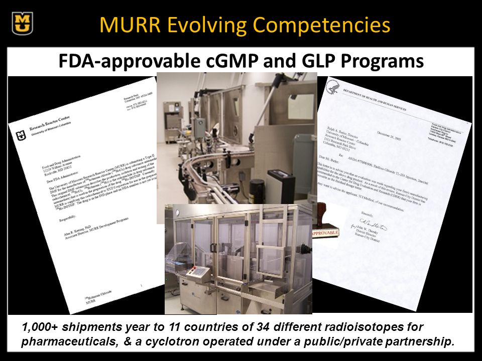 MURR Evolving Competencies FDA-approvable cGMP and GLP Programs 1,000+ shipments year to 11 countries of 34 different radioisotopes for pharmaceuticals, & a cyclotron operated under a public/private partnership.