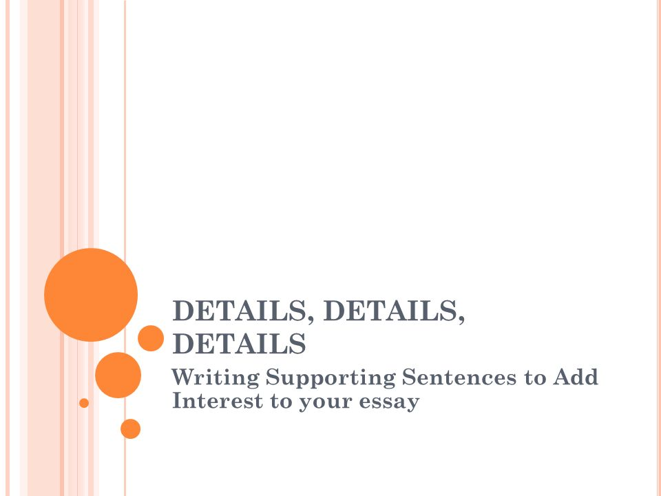 DETAILS, DETAILS, DETAILS Writing Supporting Sentences to Add Interest to your essay