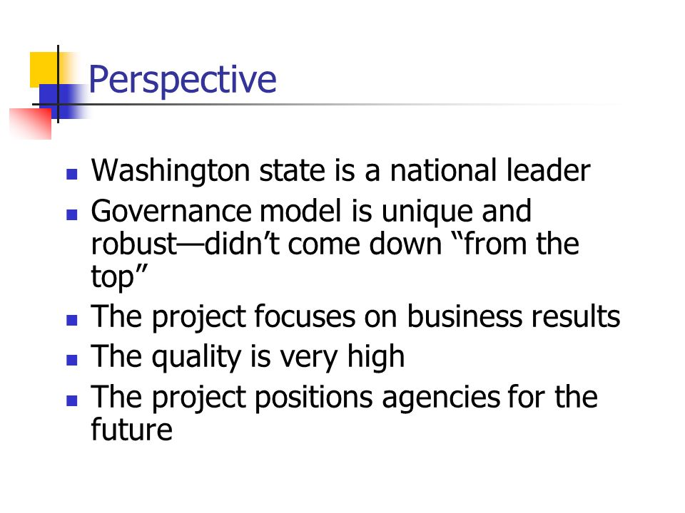 Perspective Washington state is a national leader Governance model is unique and robustdidnt come down from the top The project focuses on business results The quality is very high The project positions agencies for the future