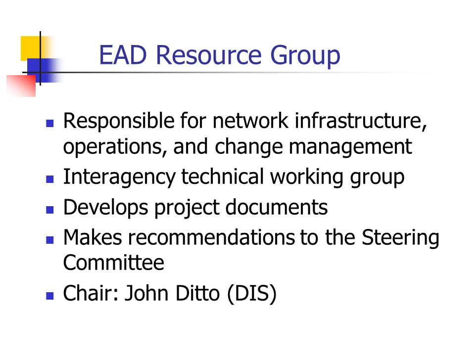 EAD Resource Group Responsible for network infrastructure, operations, and change management Interagency technical working group Develops project documents Makes recommendations to the Steering Committee Chair: John Ditto (DIS)