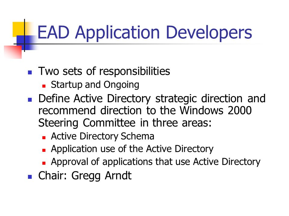 EAD Application Developers Two sets of responsibilities Startup and Ongoing Define Active Directory strategic direction and recommend direction to the Windows 2000 Steering Committee in three areas: Active Directory Schema Application use of the Active Directory Approval of applications that use Active Directory Chair: Gregg Arndt