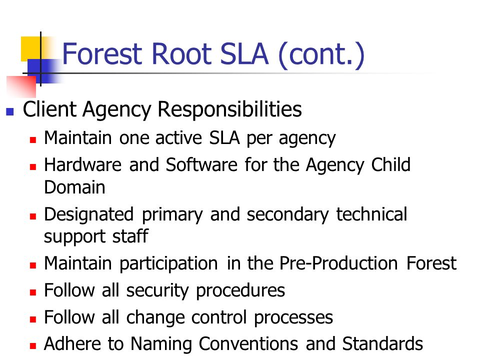 Forest Root SLA (cont.) Client Agency Responsibilities Maintain one active SLA per agency Hardware and Software for the Agency Child Domain Designated primary and secondary technical support staff Maintain participation in the Pre-Production Forest Follow all security procedures Follow all change control processes Adhere to Naming Conventions and Standards