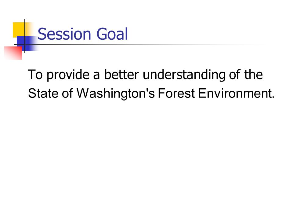 Session Goal To provide a better understanding of the State of Washington s Forest Environment.