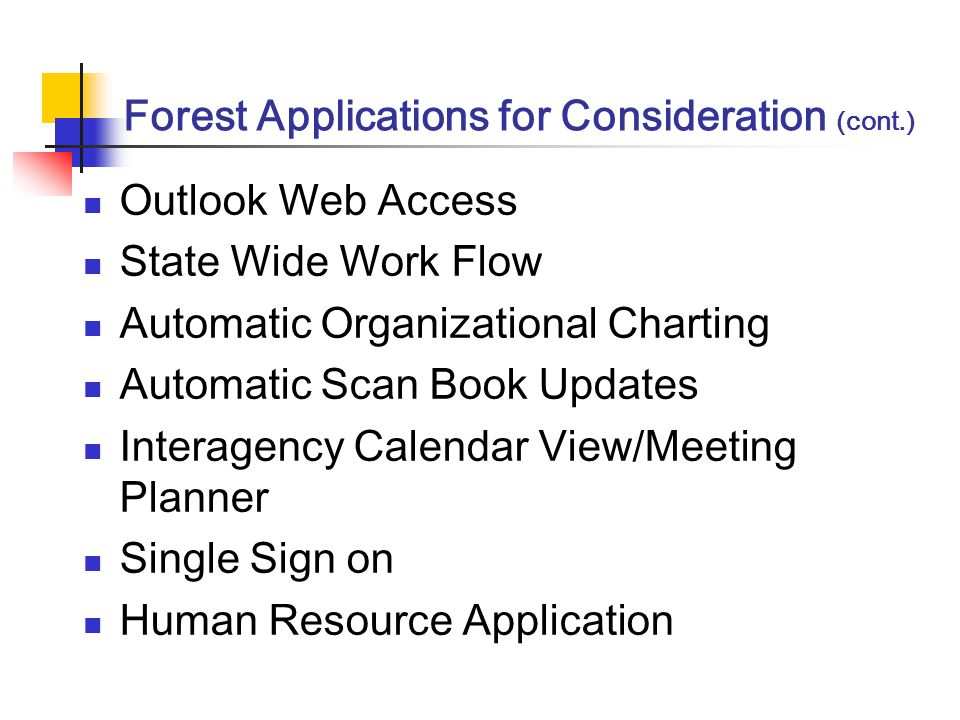 Forest Applications for Consideration (cont.) Outlook Web Access State Wide Work Flow Automatic Organizational Charting Automatic Scan Book Updates Interagency Calendar View/Meeting Planner Single Sign on Human Resource Application