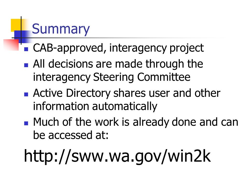 Summary CAB-approved, interagency project All decisions are made through the interagency Steering Committee Active Directory shares user and other information automatically Much of the work is already done and can be accessed at: http://sww.wa.gov/win2k
