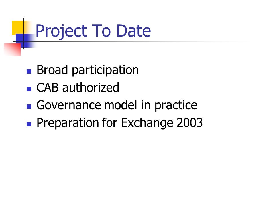Project To Date Broad participation CAB authorized Governance model in practice Preparation for Exchange 2003