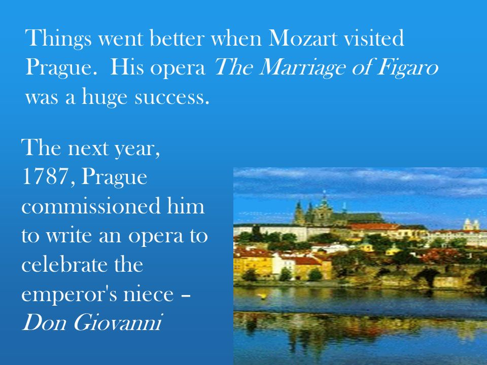 Things went better when Mozart visited Prague. His opera The Marriage of Figaro was a huge success.
