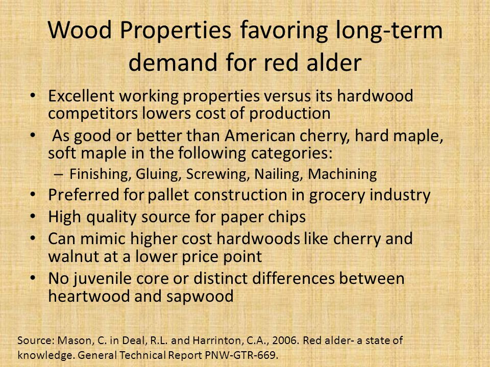 Wood Properties favoring long-term demand for red alder Excellent working properties versus its hardwood competitors lowers cost of production As good or better than American cherry, hard maple, soft maple in the following categories: – Finishing, Gluing, Screwing, Nailing, Machining Preferred for pallet construction in grocery industry High quality source for paper chips Can mimic higher cost hardwoods like cherry and walnut at a lower price point No juvenile core or distinct differences between heartwood and sapwood Source: Mason, C.