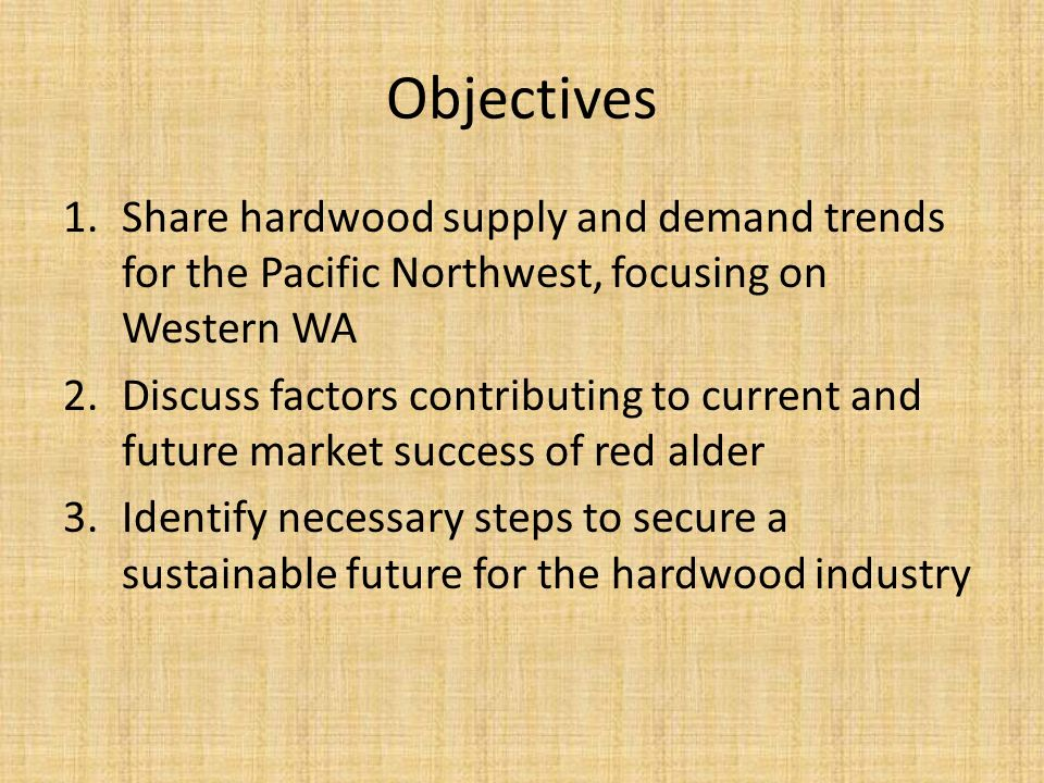 Objectives 1.Share hardwood supply and demand trends for the Pacific Northwest, focusing on Western WA 2.Discuss factors contributing to current and future market success of red alder 3.Identify necessary steps to secure a sustainable future for the hardwood industry