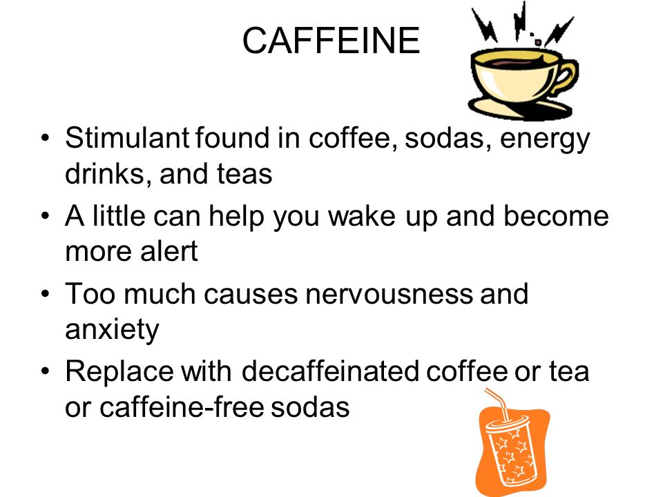 CAFFEINE Stimulant found in coffee, sodas, energy drinks, and teas A little can help you wake up and become more alert Too much causes nervousness and anxiety Replace with decaffeinated coffee or tea or caffeine-free sodas