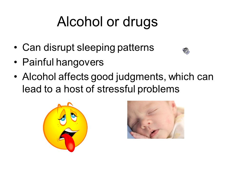 Alcohol or drugs Can disrupt sleeping patterns Painful hangovers Alcohol affects good judgments, which can lead to a host of stressful problems