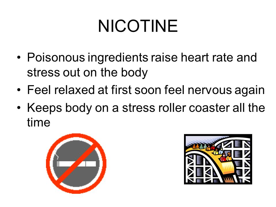 NICOTINE Poisonous ingredients raise heart rate and stress out on the body Feel relaxed at first soon feel nervous again Keeps body on a stress roller coaster all the time