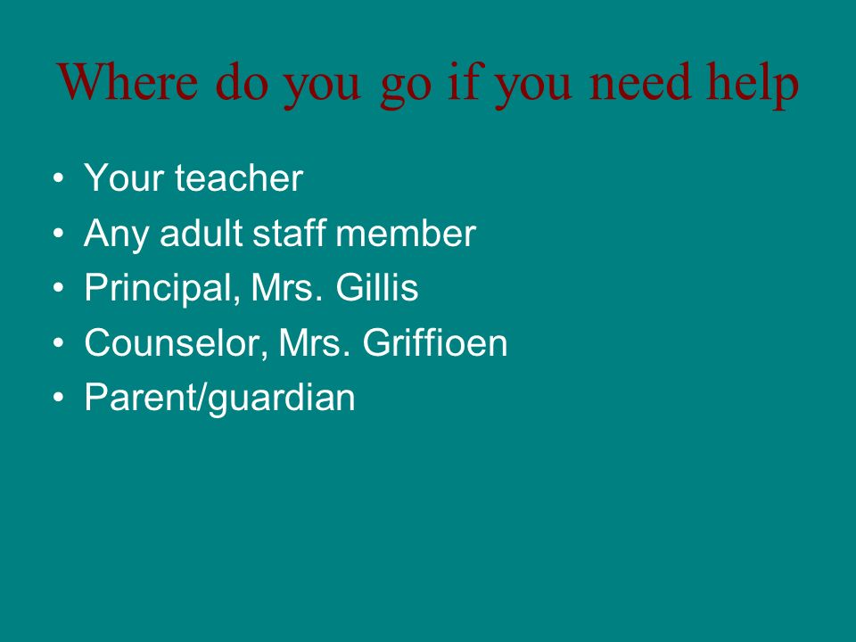 Where do you go if you need help Your teacher Any adult staff member Principal, Mrs.