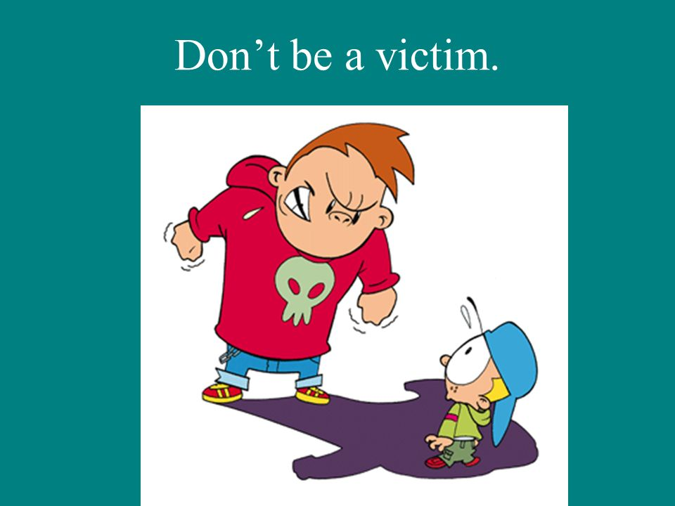 Dont be a victim.
