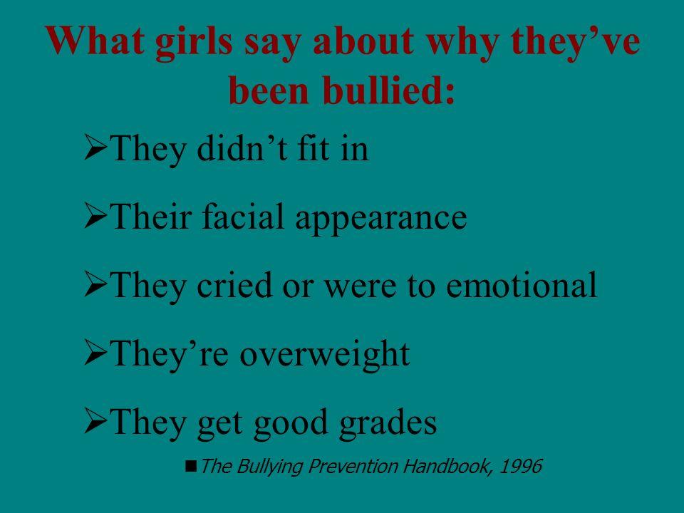 They didnt fit in Their facial appearance They cried or were to emotional Theyre overweight They get good grades The Bullying Prevention Handbook, 1996 What girls say about why theyve been bullied: