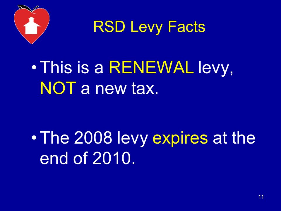 RSD Levy Facts This is a RENEWAL levy, NOT a new tax. The 2008 levy expires at the end of 2010. 11