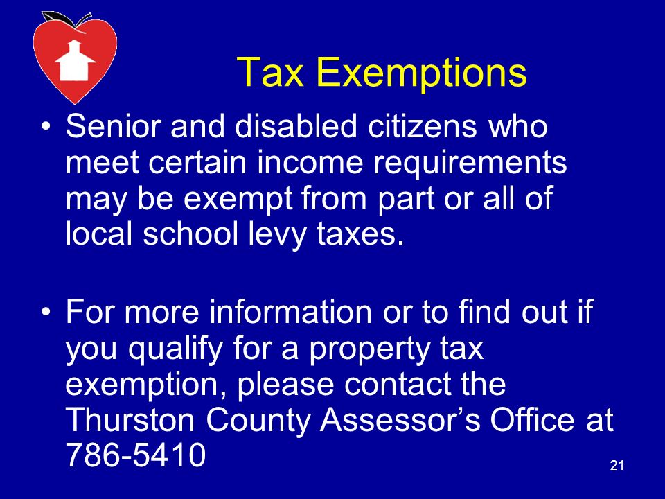 Tax Exemptions Senior and disabled citizens who meet certain income requirements may be exempt from part or all of local school levy taxes.