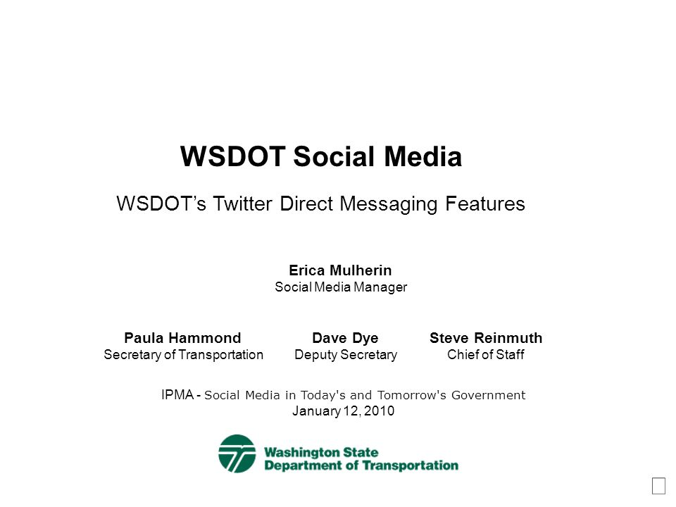 WSDOT Social Media WSDOTs Twitter Direct Messaging Features IPMA - Social Media in Today s and Tomorrow s Government January 12, 2010 Erica Mulherin Social Media Manager Paula Hammond Secretary of Transportation Steve Reinmuth Chief of Staff Dave Dye Deputy Secretary