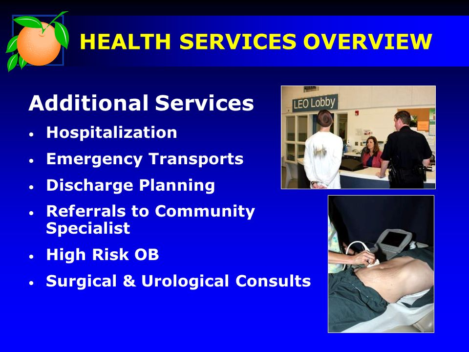 Additional Services Hospitalization Emergency Transports Discharge Planning Referrals to Community Specialist High Risk OB Surgical & Urological Consults HEALTH SERVICES OVERVIEW Pictures
