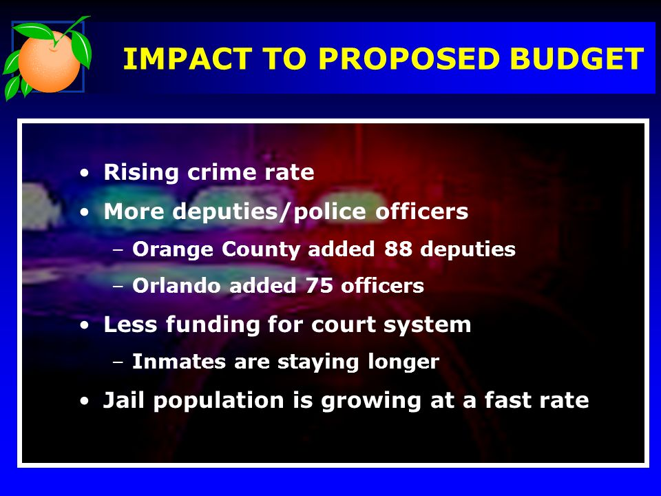 IMPACT TO PROPOSED BUDGET Rising crime rate More deputies/police officers –Orange County added 88 deputies –Orlando added 75 officers Less funding for court system –Inmates are staying longer Jail population is growing at a fast rate