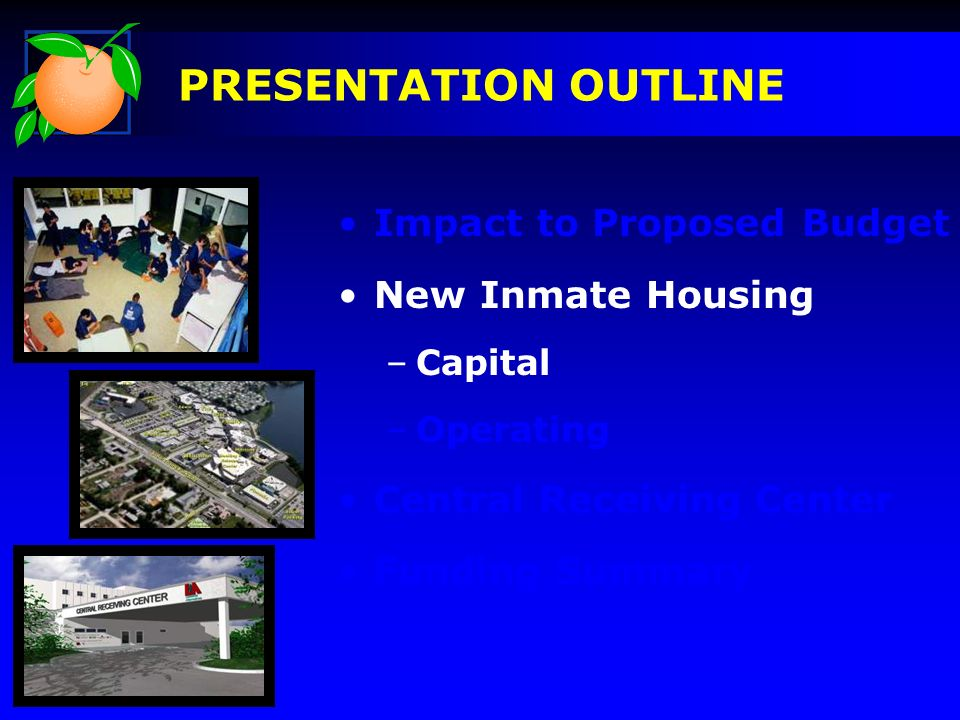 Impact to Proposed Budget New Inmate Housing –Capital –Operating Central Receiving Center Funding Summary PRESENTATION OUTLINE