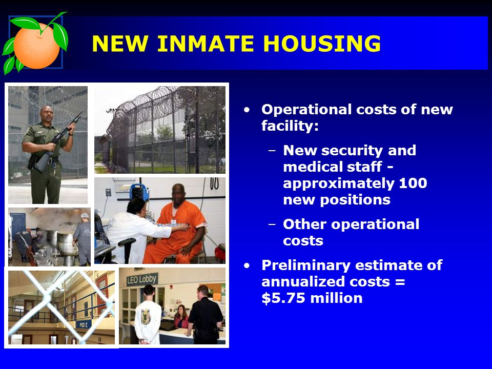 NEW INMATE HOUSING Operational costs of new facility: –New security and medical staff - approximately 100 new positions –Other operational costs Preliminary estimate of annualized costs = $5.75 million