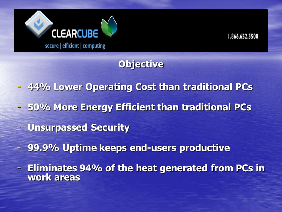 Objective - 44% Lower Operating Cost than traditional PCs - 50% More Energy Efficient than traditional PCs - Unsurpassed Security % Uptime keeps end-users productive - Eliminates 94% of the heat generated from PCs in work areas
