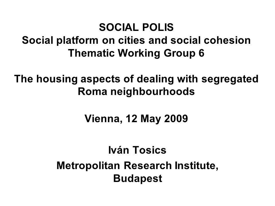 SOCIAL POLIS Social platform on cities and social cohesion Thematic Working Group 6 The housing aspects of dealing with segregated Roma neighbourhoods Vienna, 12 May 2009 Iván Tosics Metropolitan Research Institute, Budapest