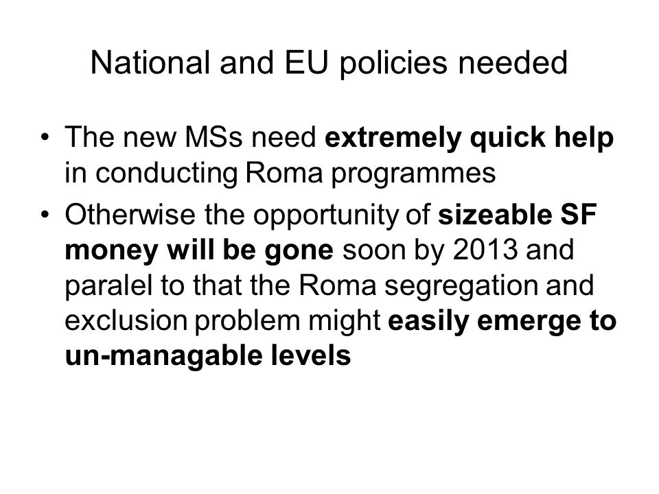 National and EU policies needed The new MSs need extremely quick help in conducting Roma programmes Otherwise the opportunity of sizeable SF money will be gone soon by 2013 and paralel to that the Roma segregation and exclusion problem might easily emerge to un-managable levels