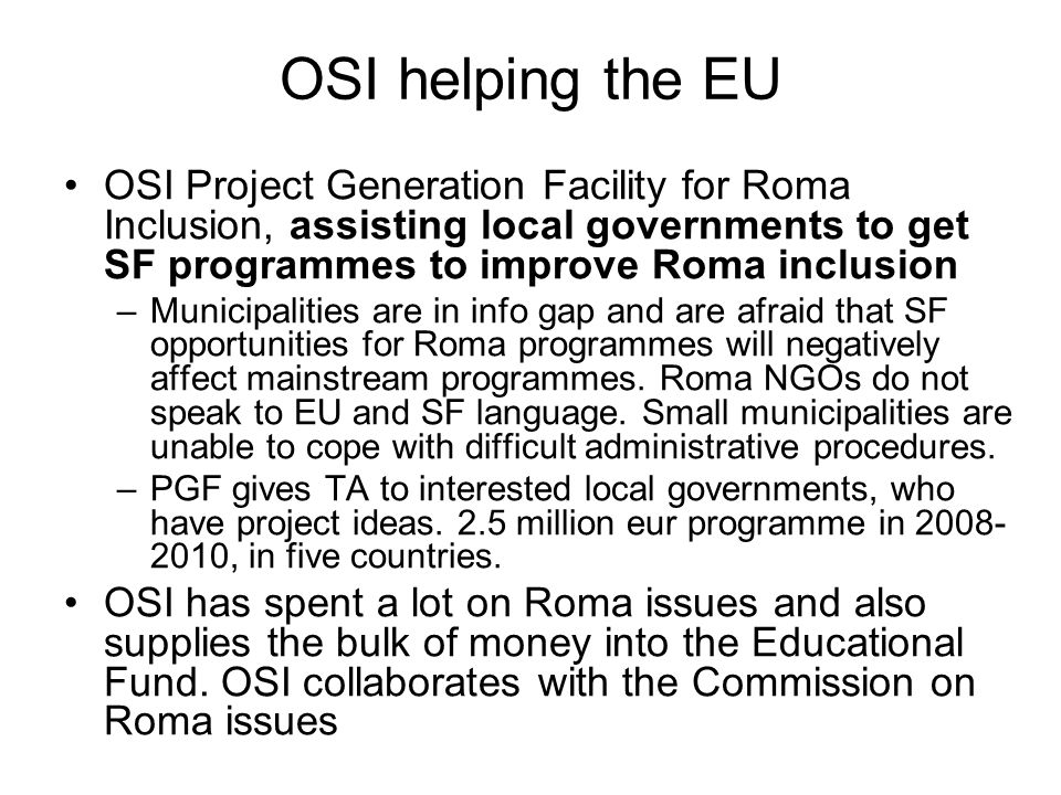 OSI helping the EU OSI Project Generation Facility for Roma Inclusion, assisting local governments to get SF programmes to improve Roma inclusion –Municipalities are in info gap and are afraid that SF opportunities for Roma programmes will negatively affect mainstream programmes.