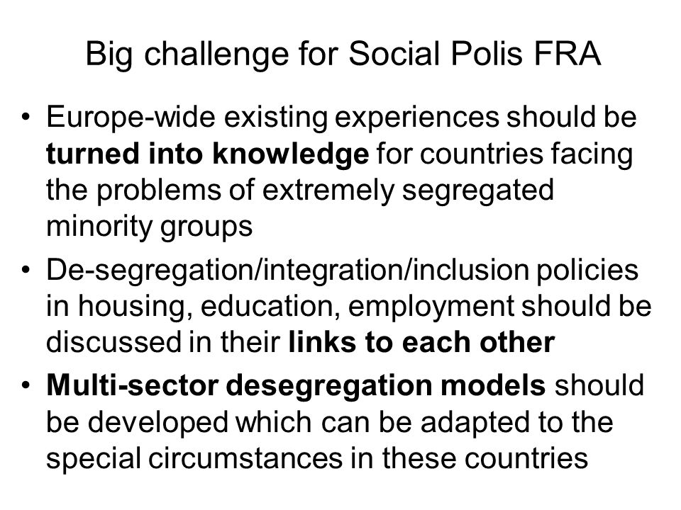Big challenge for Social Polis FRA Europe-wide existing experiences should be turned into knowledge for countries facing the problems of extremely segregated minority groups De-segregation/integration/inclusion policies in housing, education, employment should be discussed in their links to each other Multi-sector desegregation models should be developed which can be adapted to the special circumstances in these countries