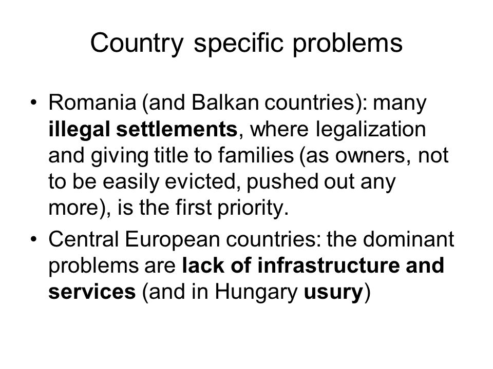 Country specific problems Romania (and Balkan countries): many illegal settlements, where legalization and giving title to families (as owners, not to be easily evicted, pushed out any more), is the first priority.