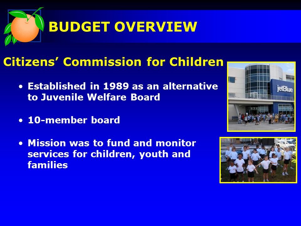 Citizens Commission for Children Established in 1989 as an alternative to Juvenile Welfare Board 10-member board Mission was to fund and monitor services for children, youth and families BUDGET OVERVIEW