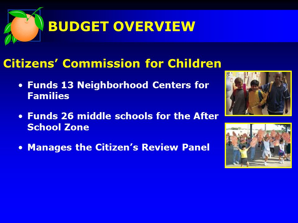 Citizens Commission for Children Funds 13 Neighborhood Centers for Families Funds 26 middle schools for the After School Zone Manages the Citizens Review Panel BUDGET OVERVIEW